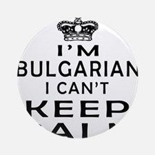 I Am Bulgarian I Can Not Keep Calm Ornament (Round