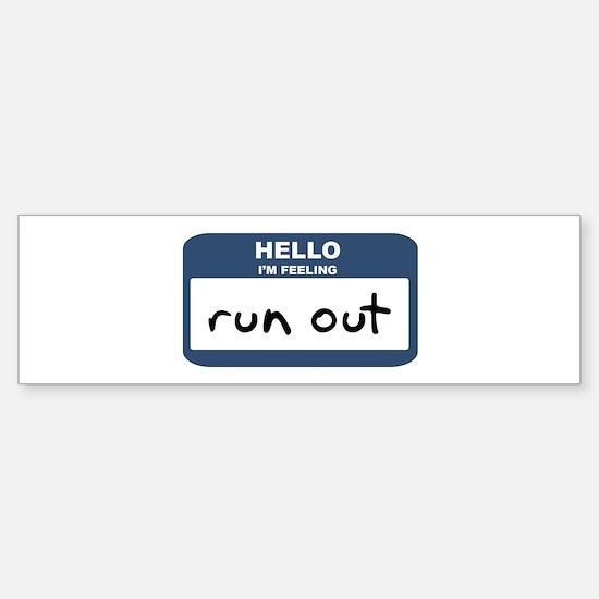 Feeling run out Bumper Bumper Bumper Sticker