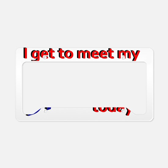 I get to meet my Daddy today License Plate Holder