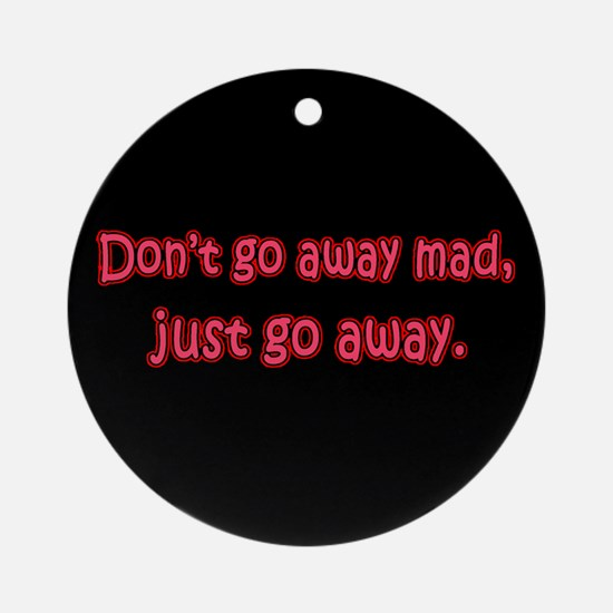 Don't Go Away Mad Ornament (Round)
