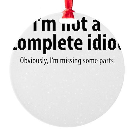 complete idiot 1 Round Ornament