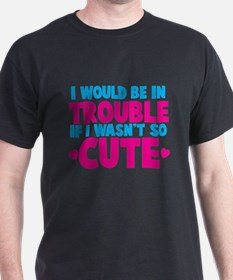 I would be in TROUBLE if I wasnt so CUTE! T-Shirt