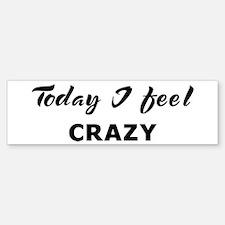 Today I feel crazy Bumper Bumper Bumper Sticker