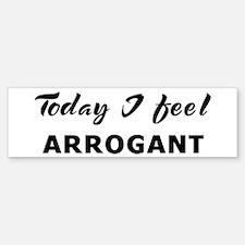 Today I feel arrogant Bumper Bumper Bumper Sticker