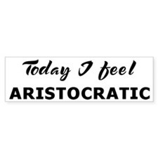 Today I feel aristocratic Bumper Bumper Sticker