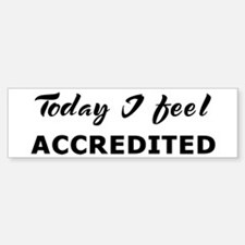 Today I feel accredited Bumper Bumper Bumper Sticker