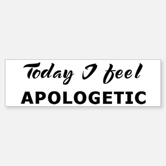 Today I feel apologetic Bumper Bumper Bumper Sticker
