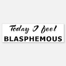 Today I feel blasphemous Bumper Bumper Bumper Sticker