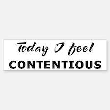 Today I feel contentious Bumper Bumper Bumper Sticker
