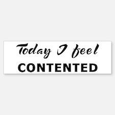 Today I feel contented Bumper Bumper Bumper Sticker