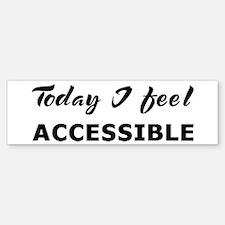 Today I feel accessible Bumper Bumper Bumper Sticker