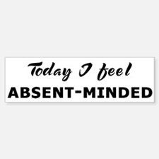 Today I feel absent-minded Bumper Bumper Bumper Sticker