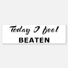 Today I feel beaten Bumper Bumper Bumper Sticker