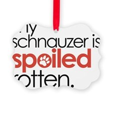 my schnauzer is spoiled rotten Ornament