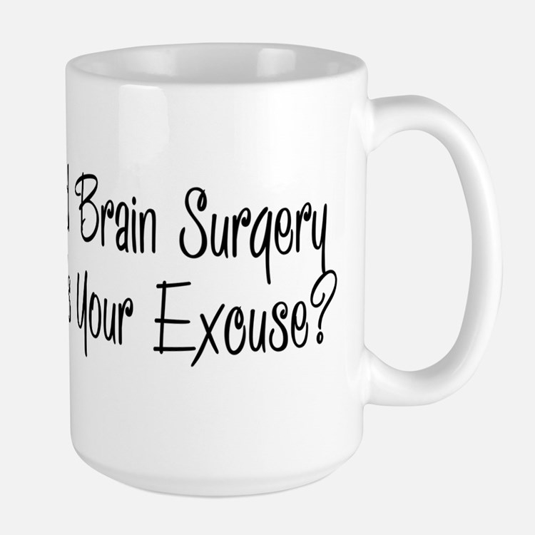 I had brain surgery whats your excuse Mugs
