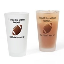 I Could Live Without Football Drinking Glass