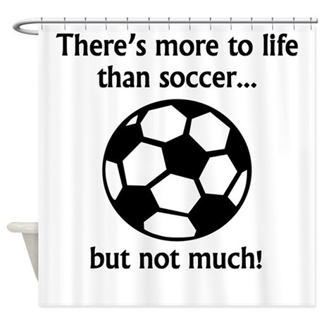 More To Life Than Soccer Shower Curtain