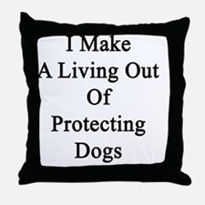 I Make A Living Out Of Protecting Dog Throw Pillow