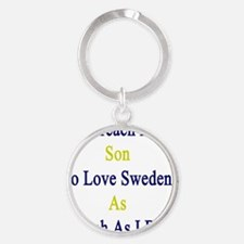 I'll Teach My Son To Love Sweden As Round Keychain
