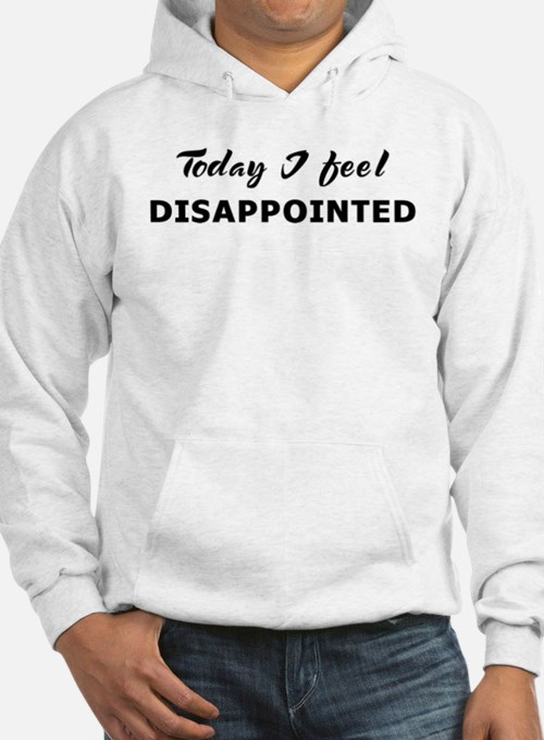 Today I feel disappointed Hoodie