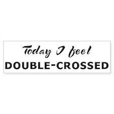Today I feel double-crossed Bumper Bumper Sticker