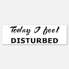 Today I feel disturbed Bumper Bumper Bumper Sticker