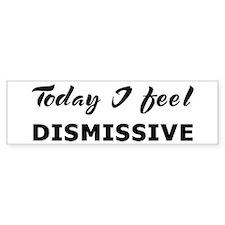 Today I feel dismissive Bumper Bumper Sticker
