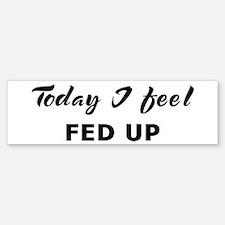 Today I feel fed up Bumper Bumper Bumper Sticker