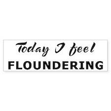 Today I feel floundering Bumper Bumper Sticker