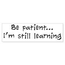 Be Patient - Im Still Learning Bumper Sticker