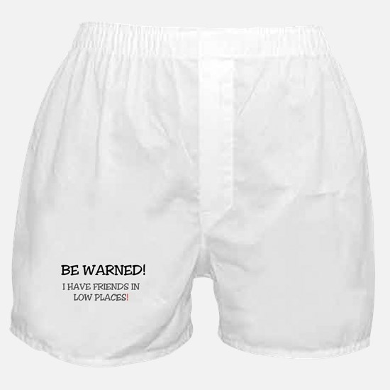 BE WARNED! I HAVE FRIENDS IN LOW PLAC Boxer Shorts