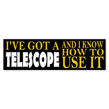 I've Got A Telescope And I Know How To Use It