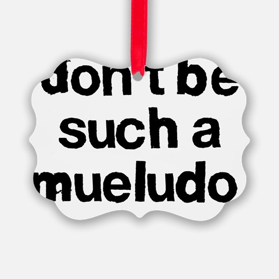 Dont be such a mueludo Ornament