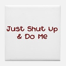 Just Shut Up & Do Me Tile Coaster