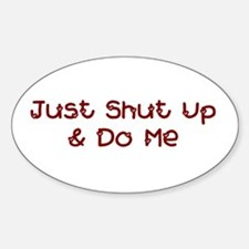 Just Shut Up & Do Me Oval Decal