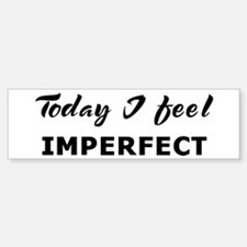 Today I feel imperfect Bumper Bumper Bumper Sticker