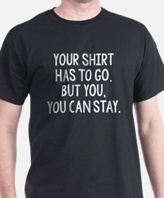Your Shirt Has To Go. You Can Stay T-Shirt