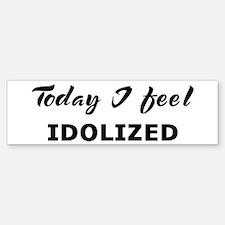 Today I feel idolized Bumper Bumper Bumper Sticker