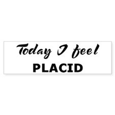 Today I feel placid Bumper Bumper Bumper Sticker