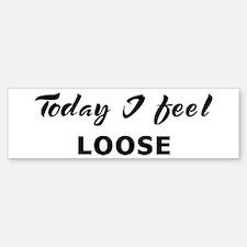 Today I feel loose Bumper Bumper Bumper Sticker