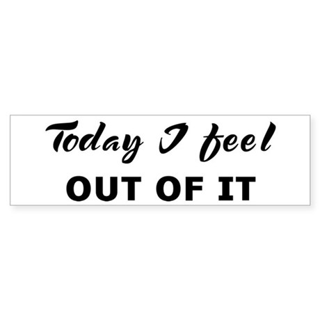 Today I feel out of it Bumper Sticker