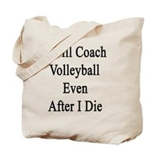 I Will Coach Volleyball Even After I Die  Tote Bag