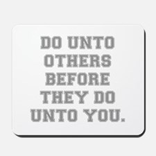 DO UNTO OTHERS BEFORE THEY DO UNTO YOU Mousepad