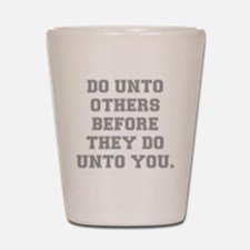 DO UNTO OTHERS BEFORE THEY DO UNTO YOU Shot Glass