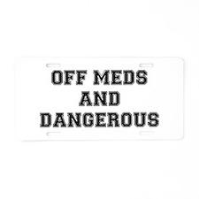 OFF MEDS AND DANGEROUS Aluminum License Plate