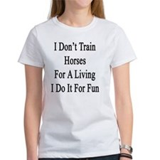 I Don't Train Horses For A Living  Tee