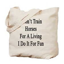 I Don't Train Horses For A Living I Do It Tote Bag