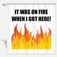 On Fire When Got Here Shower Curtain