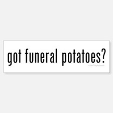 Got Funeral Potatoes? Bumper Bumper Bumper Sticker