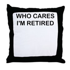 WHO CARES IM RETIRED Throw Pillow